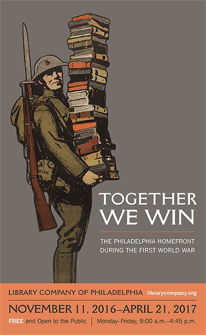 Together We Win: The Philadelphia Homefront during the First World War. November 11, 2016 to April 21, 2017. Free and Open to the Public. Monday through Friday, 9:00AM to 4:45 PM. Description: Poster Image of soldier holding a stack of books.