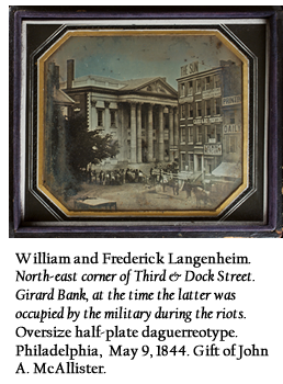 William and Frederick Langenheim. North-east corner of Third & Dock Street. Girard Bank, at the time the latter was occupied by the military during the riots. Oversize half-plate daguerreotype. Philadelphia, May 9, 1844. Gift of John A. McAllister.
