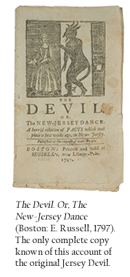 The Devil. Or, The New-Jersey Dance (Boston: E. Russell, 1797). The only complete copy known of this account of the original Jersey Devil.