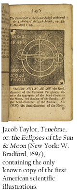 Jacob Taylor, Tenebrae, or, the Eclipses of the Sun & Moon (New York: W. Bradford, 1697), containing the only known copy of the first American scientific illustrations.
