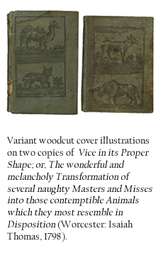 Variant woodcut cover illustrations on two copies of Vice in its Proper Shape; or, The wonderful and melancholy Transformation of several naughty Masters and Misses into those contemptible Animals which they most resemble in Disposition (Worcester: Isaiah Thomas, 1798).