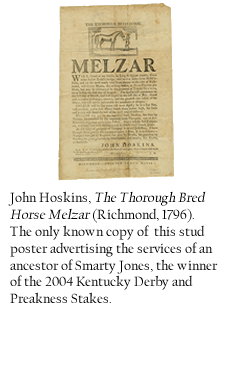 John Hoskins, The Thorough Bred Horse Melzar (Richmond, 1796), the only known copy of this stud poster advertising the services of an ancestor of Smarty Jones, the winner of the 2004 Kentucky Derby and Preakness Stakes.